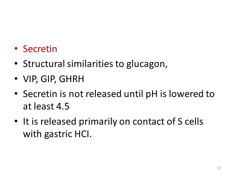 Secretin Structural similarities to glucagon, VIP, GIP, GHRH Secretin is not released until pH is lowered to at least 4.5 It is released primarily on contact of S cells with gastric HCI.