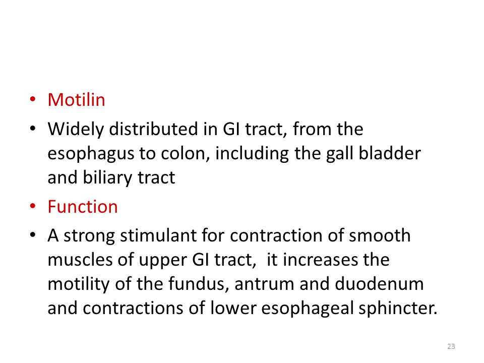 Motilin Widely distributed in GI tract, from the esophagus to colon, including the gall bladder and biliary tract Function A strong stimulant for contraction of smooth muscles of upper GI tract, it increases the motility of the fundus, antrum and duodenum and contractions of lower esophageal sphincter.