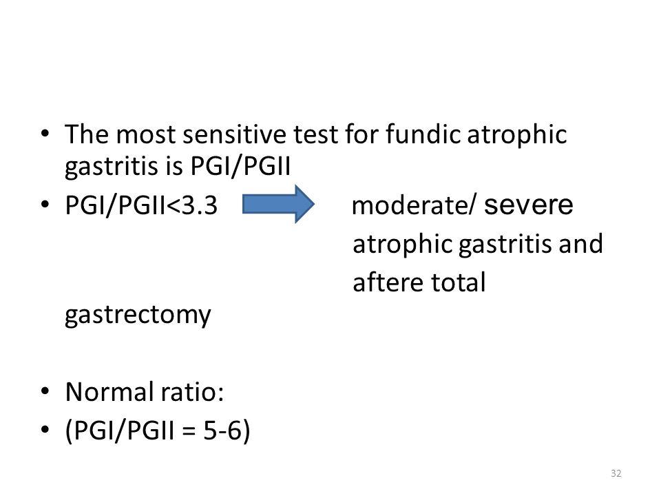 The most sensitive test for fundic atrophic gastritis is PGI/PGII PGI/PGII<3.3 moderate / severe atrophic gastritis and aftere total gastrectomy Norma
