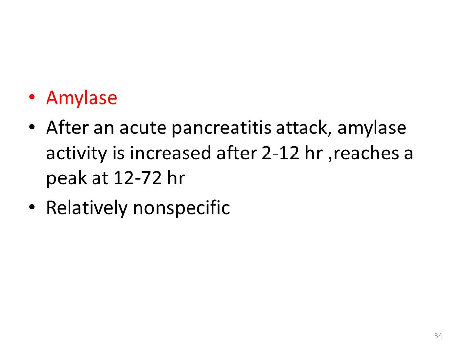 Amylase After an acute pancreatitis attack, amylase activity is increased after 2-12 hr, reaches a peak at 12-72 hr Relatively nonspecific 34