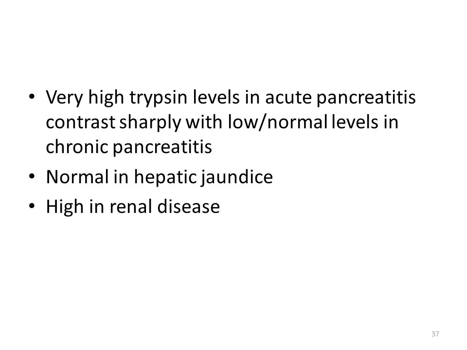 Very high trypsin levels in acute pancreatitis contrast sharply with low/normal levels in chronic pancreatitis Normal in hepatic jaundice High in renal disease 37