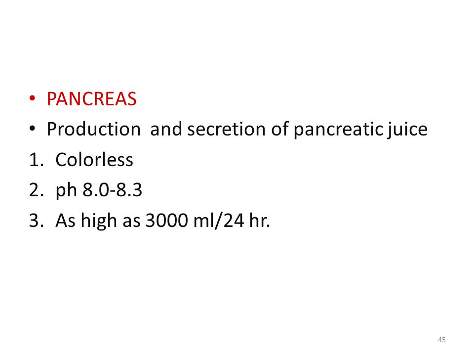 PANCREAS Production and secretion of pancreatic juice 1.Colorless 2.ph 8.0-8.3 3.As high as 3000 ml/24 hr.