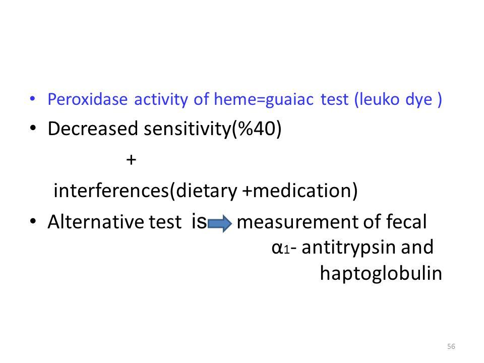 Peroxidase activity of heme=guaiac test (leuko dye ) Decreased sensitivity(%40) + interferences(dietary +medication) Alternative test is measurement o