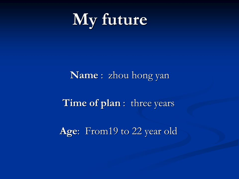 My future Name : zhou hong yan Name : zhou hong yan Time of plan : three years Age: From19 to 22 year old