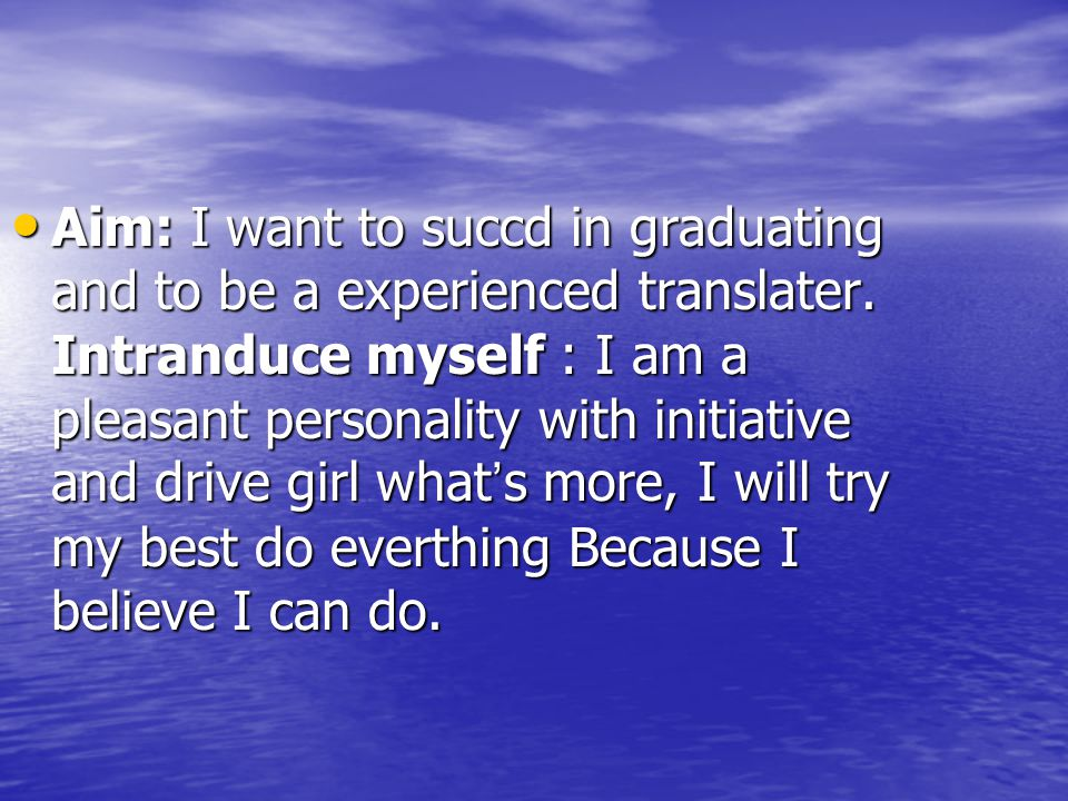 Aim: I want to succd in graduating and to be a experienced translater.