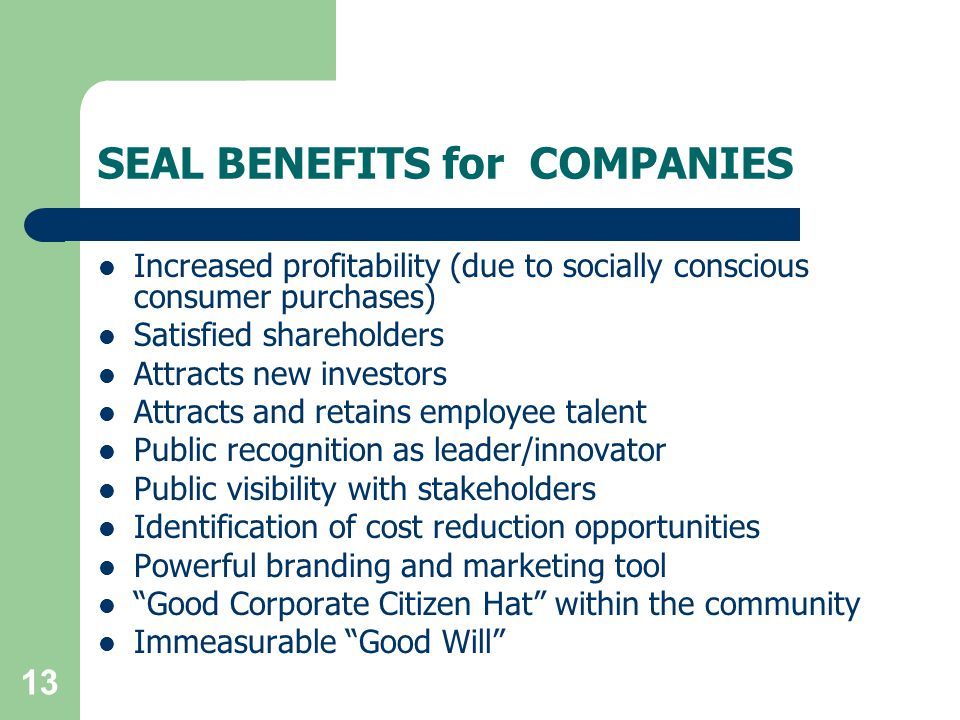 13 SEAL BENEFITS for COMPANIES Increased profitability (due to socially conscious consumer purchases) Satisfied shareholders Attracts new investors Attracts and retains employee talent Public recognition as leader/innovator Public visibility with stakeholders Identification of cost reduction opportunities Powerful branding and marketing tool Good Corporate Citizen Hat within the community Immeasurable Good Will