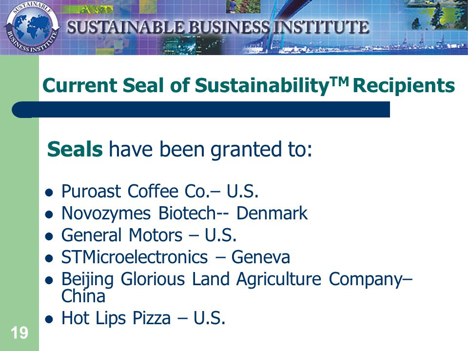 19 Current Seal of Sustainability TM Recipients Seals have been granted to: Puroast Coffee Co.– U.S.