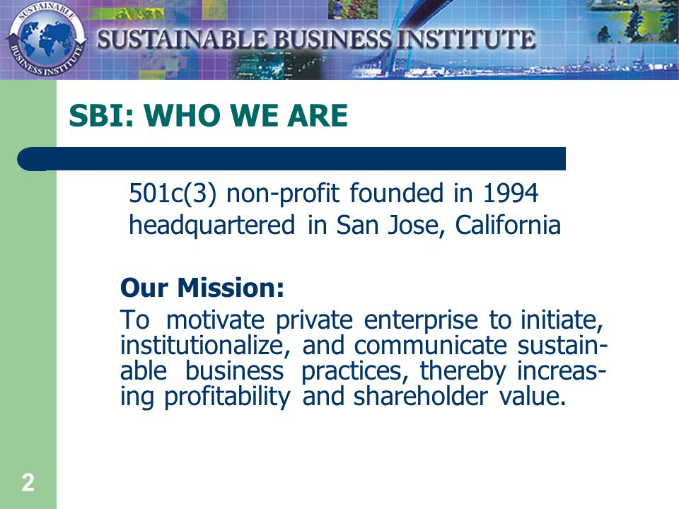 2 SBI: WHO WE ARE 501c(3) non-profit founded in 1994 headquartered in San Jose, California Our Mission: To motivate private enterprise to initiate, institutionalize, and communicate sustain- able business practices, thereby increas- ing profitability and shareholder value.