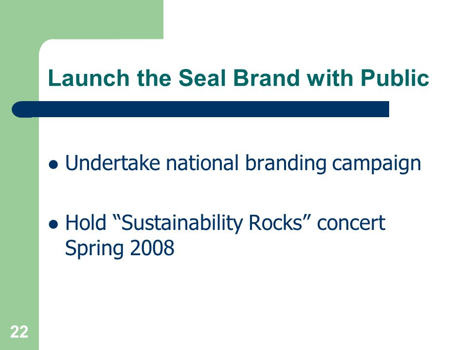 22 Launch the Seal Brand with Public Undertake national branding campaign Hold Sustainability Rocks concert Spring 2008