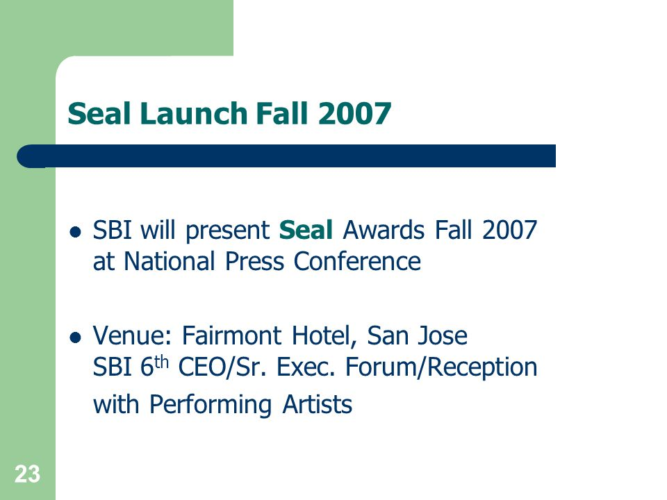 23 Seal Launch Fall 2007 SBI will present Seal Awards Fall 2007 at National Press Conference Venue: Fairmont Hotel, San Jose SBI 6 th CEO/Sr.