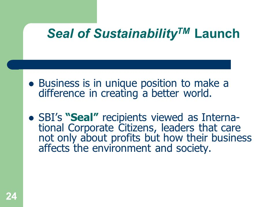 """24 Seal of Sustainability TM Launch Business is in unique position to make a difference in creating a better world. SBI's """"Seal"""" recipients viewed as"""