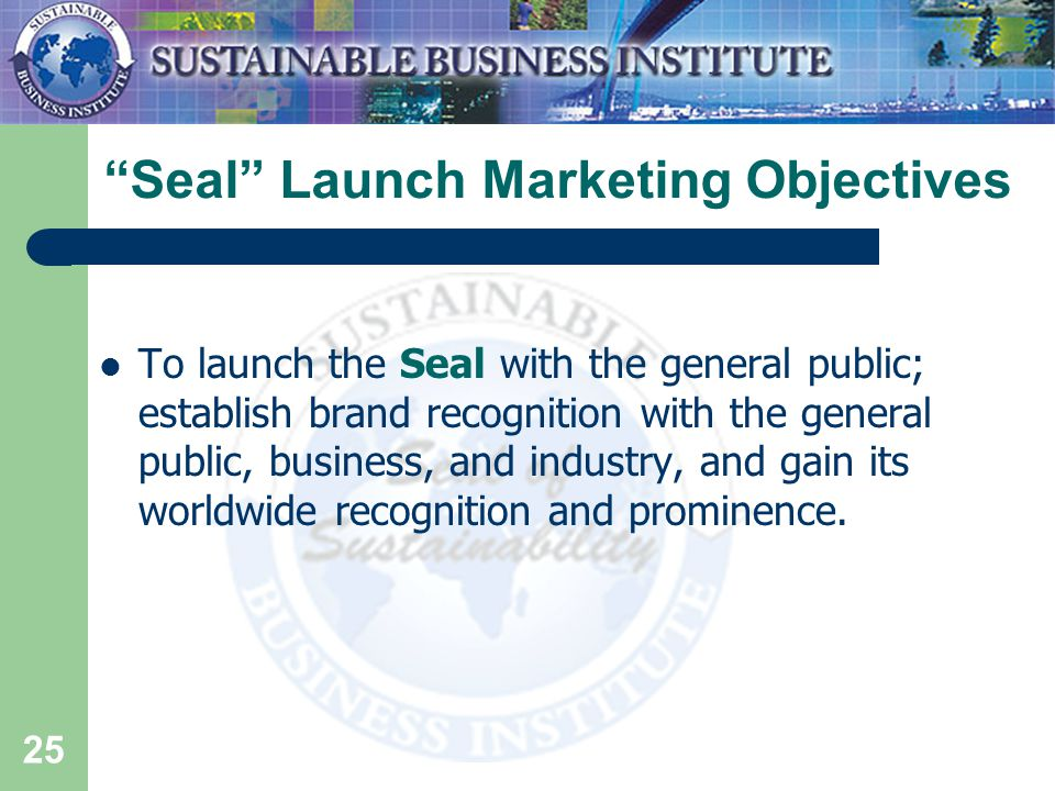 25 Seal Launch Marketing Objectives To launch the Seal with the general public; establish brand recognition with the general public, business, and industry, and gain its worldwide recognition and prominence.