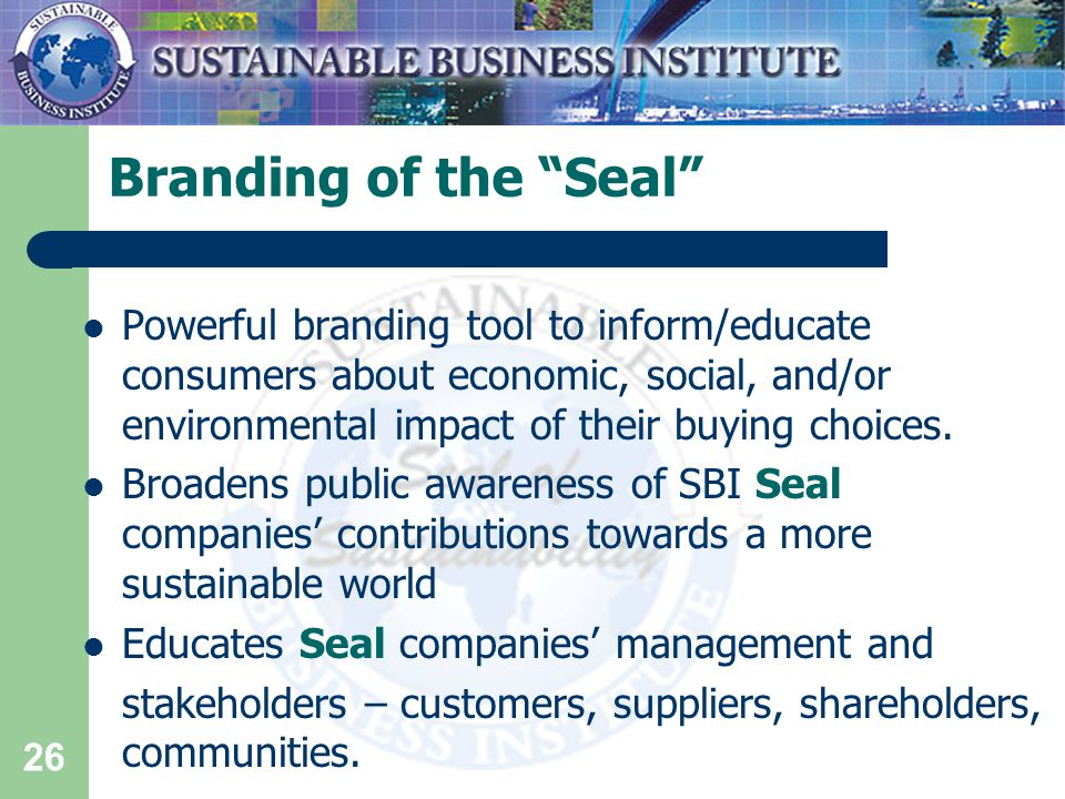 26 Branding of the Seal Powerful branding tool to inform/educate consumers about economic, social, and/or environmental impact of their buying choices.