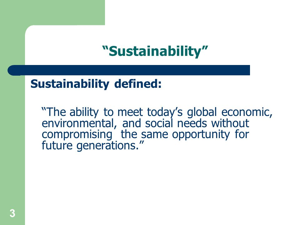 3 Sustainability Sustainability defined: The ability to meet today's global economic, environmental, and social needs without compromising the same opportunity for future generations.