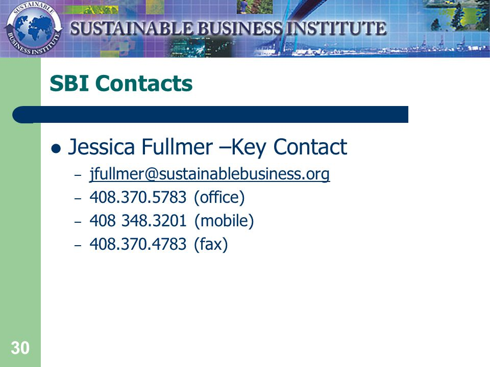 30 SBI Contacts Jessica Fullmer –Key Contact – jfullmer@sustainablebusiness.org jfullmer@sustainablebusiness.org – 408.370.5783 (office) – 408 348.3201 (mobile) – 408.370.4783 (fax)
