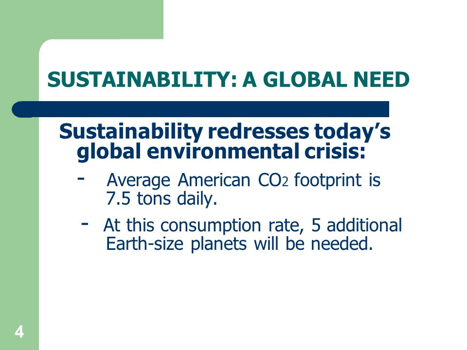 4 SUSTAINABILITY: A GLOBAL NEED Sustainability redresses today's global environmental crisis: - Average American CO 2 footprint is 7.5 tons daily.