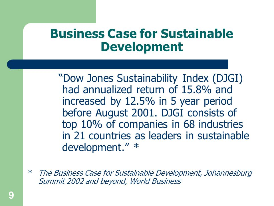 9 Business Case for Sustainable Development Dow Jones Sustainability Index (DJGI) had annualized return of 15.8% and increased by 12.5% in 5 year period before August 2001.