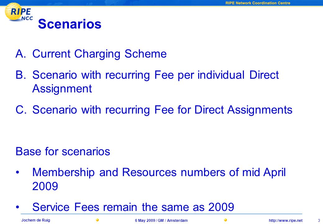 http://www.ripe.net6 May 2009 / GM / Amsterdam 3 Jochem de Ruig Scenarios A.Current Charging Scheme B.Scenario with recurring Fee per individual Direct Assignment C.Scenario with recurring Fee for Direct Assignments Base for scenarios Membership and Resources numbers of mid April 2009 Service Fees remain the same as 2009