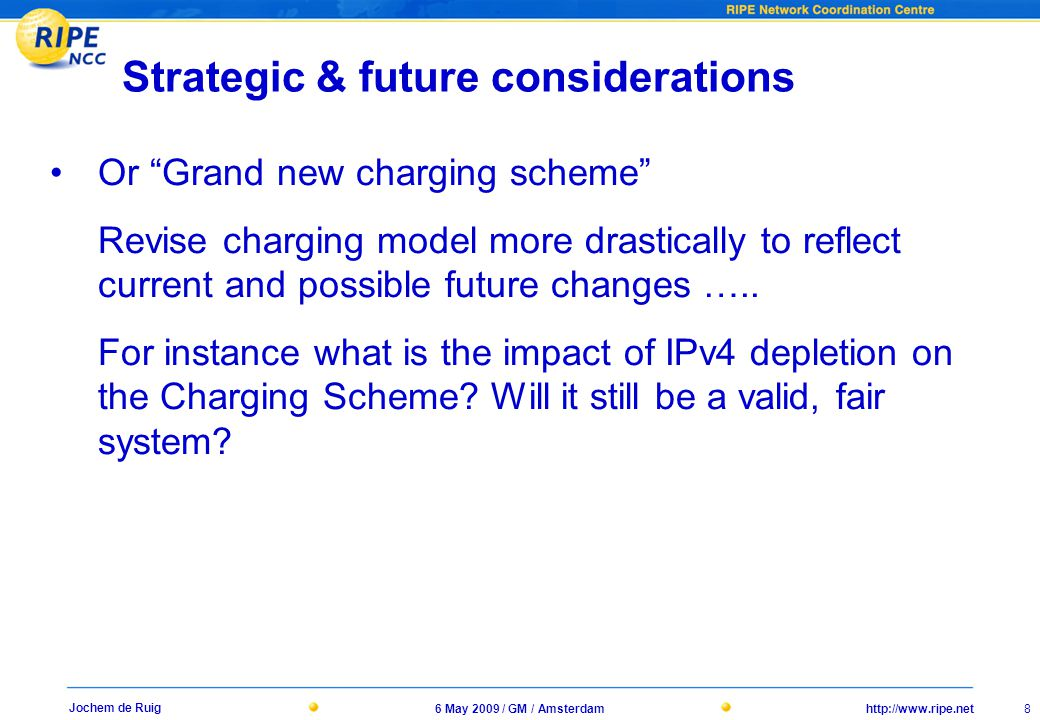 http://www.ripe.net6 May 2009 / GM / Amsterdam 8 Jochem de Ruig Strategic & future considerations Or Grand new charging scheme Revise charging model more drastically to reflect current and possible future changes …..