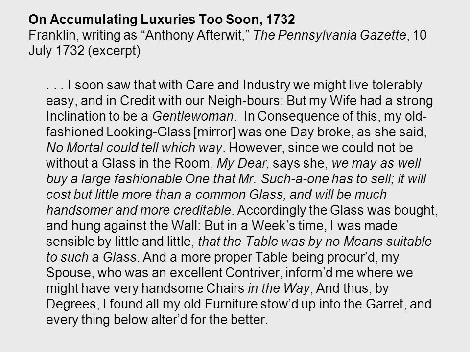 On Accumulating Luxuries Too Soon, 1732 Franklin, writing as Anthony Afterwit, The Pennsylvania Gazette, 10 July 1732 (excerpt)...