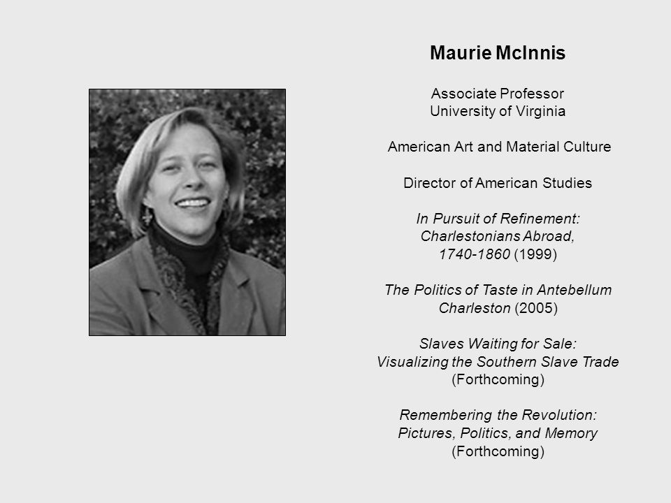 Maurie McInnis Associate Professor University of Virginia American Art and Material Culture Director of American Studies In Pursuit of Refinement: Charlestonians Abroad, 1740-1860 (1999) The Politics of Taste in Antebellum Charleston (2005) Slaves Waiting for Sale: Visualizing the Southern Slave Trade (Forthcoming) Remembering the Revolution: Pictures, Politics, and Memory (Forthcoming) McINTIRE DEPT.