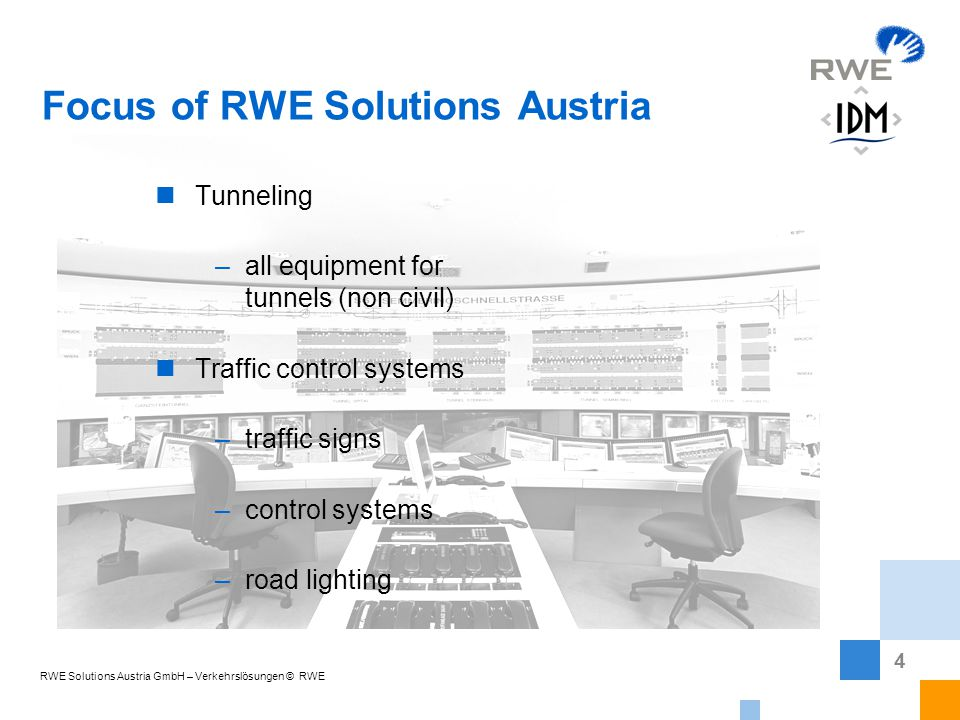 4 Focus of RWE Solutions Austria Tunneling –all equipment for tunnels (non civil) Traffic control systems –traffic signs –control systems –road lighting