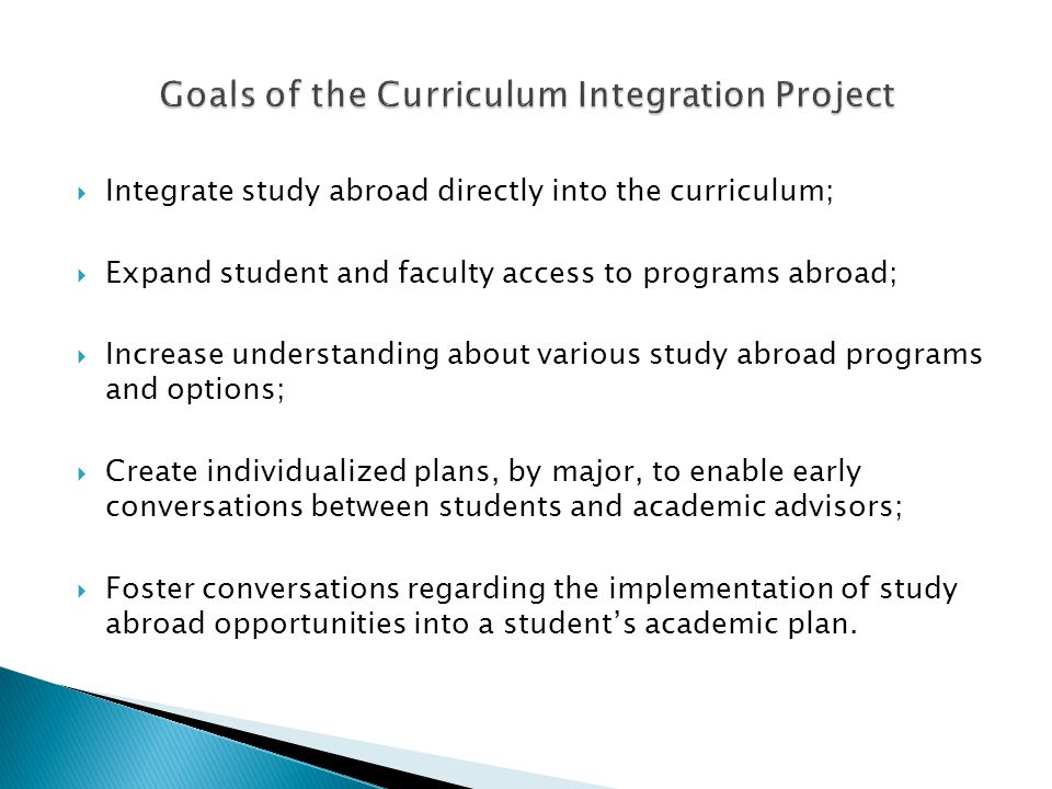  Integrate study abroad directly into the curriculum;  Expand student and faculty access to programs abroad;  Increase understanding about various study abroad programs and options;  Create individualized plans, by major, to enable early conversations between students and academic advisors;  Foster conversations regarding the implementation of study abroad opportunities into a student's academic plan.