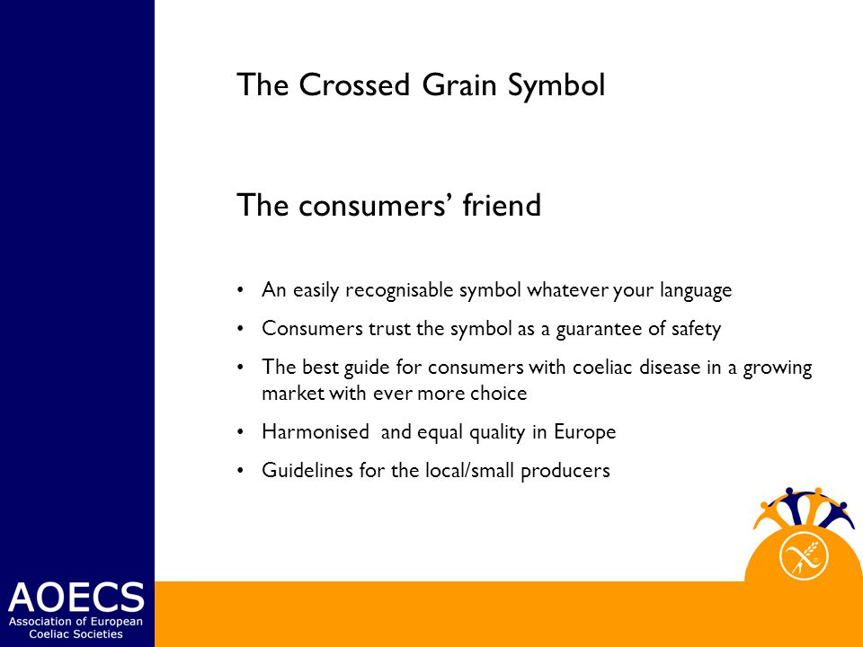 The Crossed Grain Symbol The consumers' friend An easily recognisable symbol whatever your language Consumers trust the symbol as a guarantee of safety The best guide for consumers with coeliac disease in a growing market with ever more choice Harmonised and equal quality in Europe Guidelines for the local/small producers