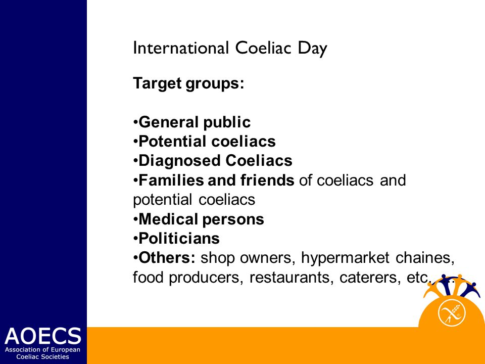 International Coeliac Day Target groups: General public Potential coeliacs Diagnosed Coeliacs Families and friends of coeliacs and potential coeliacs Medical persons Politicians Others: shop owners, hypermarket chaines, food producers, restaurants, caterers, etc....