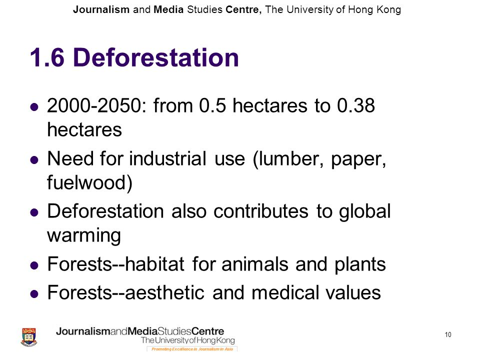 Journalism and Media Studies Centre, The University of Hong Kong 1.6 Deforestation 2000-2050: from 0.5 hectares to 0.38 hectares Need for industrial use (lumber, paper, fuelwood) Deforestation also contributes to global warming Forests--habitat for animals and plants Forests--aesthetic and medical values 10
