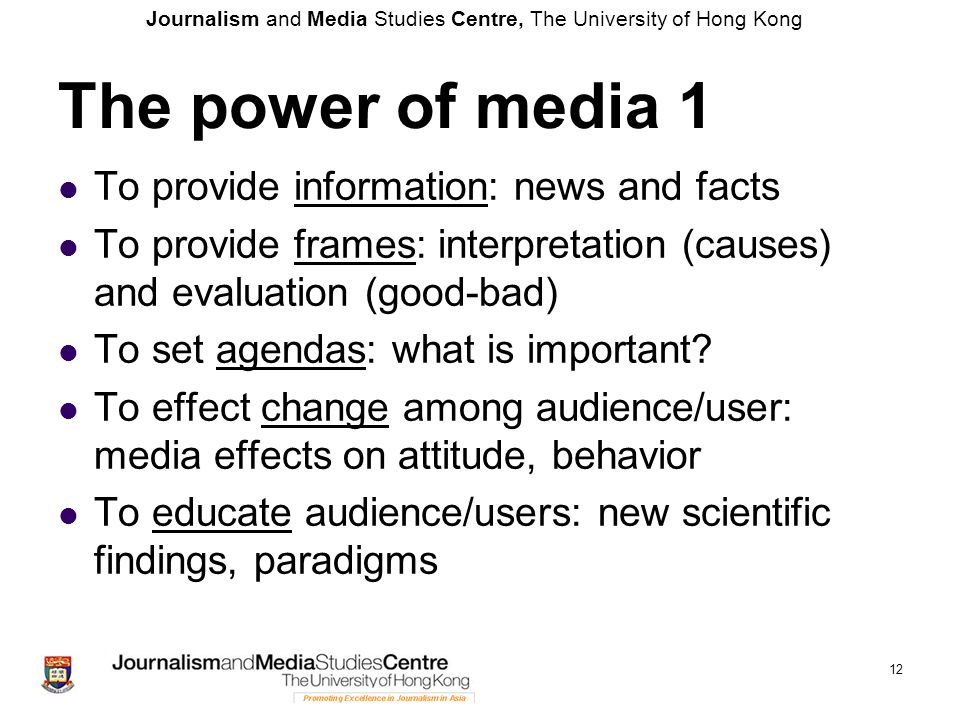 Journalism and Media Studies Centre, The University of Hong Kong 12 The power of media 1 To provide information: news and facts To provide frames: interpretation (causes) and evaluation (good-bad) To set agendas: what is important.