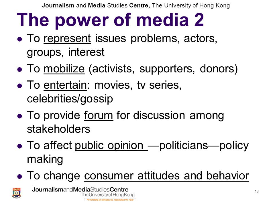 Journalism and Media Studies Centre, The University of Hong Kong 13 The power of media 2 To represent issues problems, actors, groups, interest To mobilize (activists, supporters, donors) To entertain: movies, tv series, celebrities/gossip To provide forum for discussion among stakeholders To affect public opinion —politicians—policy making To change consumer attitudes and behavior