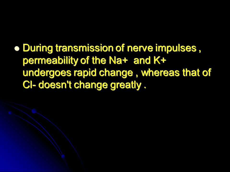 During transmission of nerve impulses, permeability of the Na+ and K+ undergoes rapid change, whereas that of Cl- doesn t change greatly.