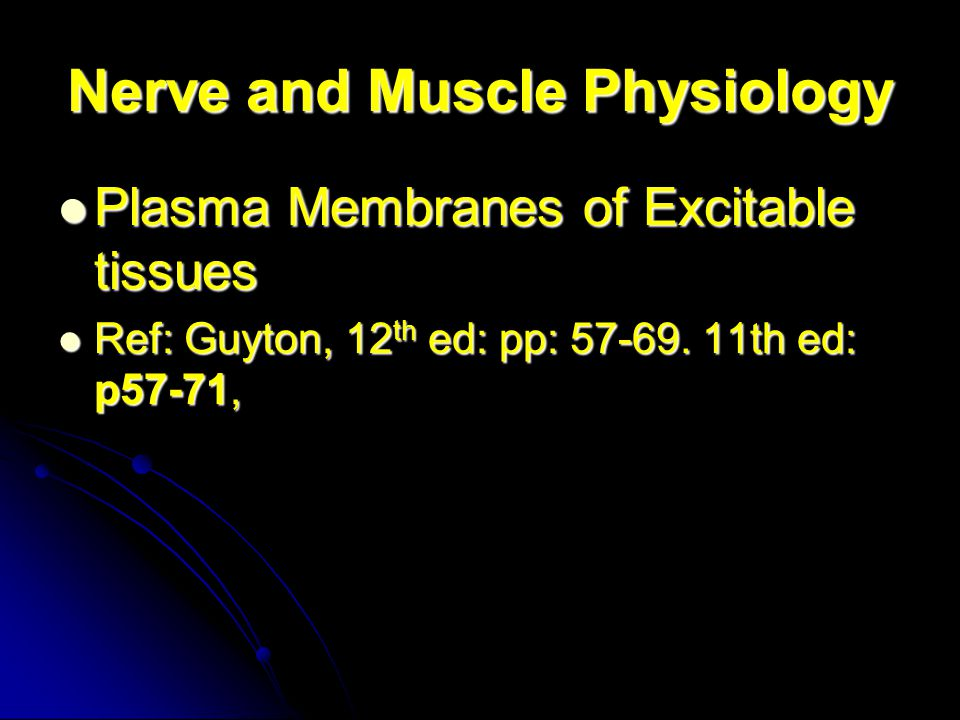 Nerve and Muscle Physiology Plasma Membranes of Excitable tissues Plasma Membranes of Excitable tissues Ref: Guyton, 12 th ed: pp: 57-69.