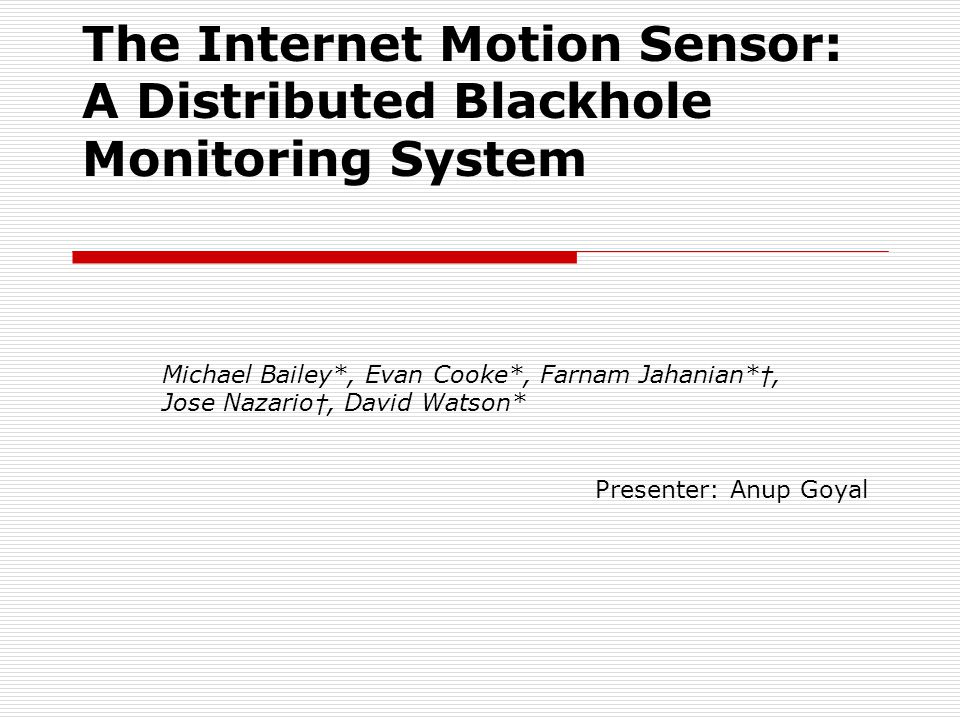 The Internet Motion Sensor: A Distributed Blackhole Monitoring System Michael Bailey*, Evan Cooke*, Farnam Jahanian* †, Jose Nazario †, David Watson* Presenter: Anup Goyal