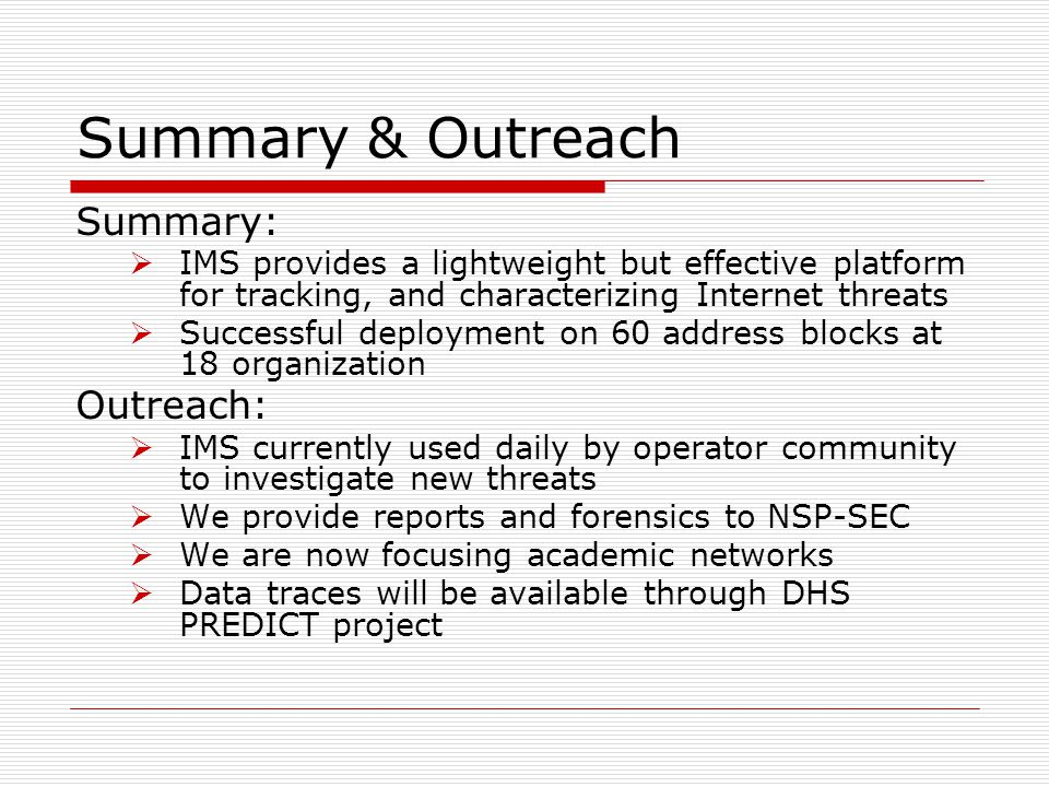 Summary & Outreach Summary:  IMS provides a lightweight but effective platform for tracking, and characterizing Internet threats  Successful deployment on 60 address blocks at 18 organization Outreach:  IMS currently used daily by operator community to investigate new threats  We provide reports and forensics to NSP-SEC  We are now focusing academic networks  Data traces will be available through DHS PREDICT project