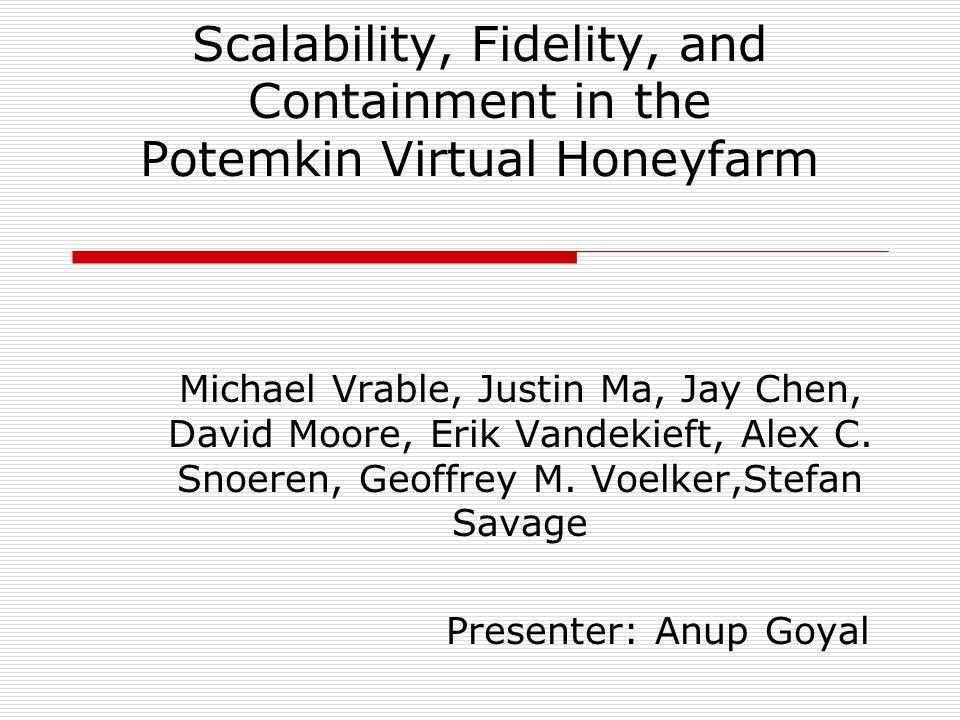 Scalability, Fidelity, and Containment in the Potemkin Virtual Honeyfarm Michael Vrable, Justin Ma, Jay Chen, David Moore, Erik Vandekieft, Alex C.