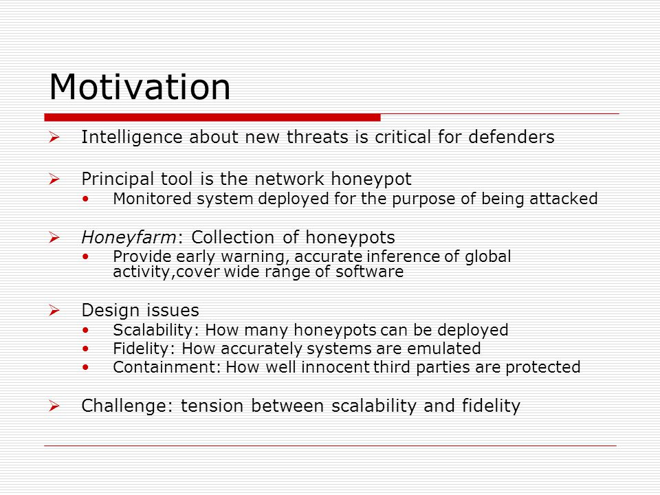 Motivation  Intelligence about new threats is critical for defenders  Principal tool is the network honeypot Monitored system deployed for the purpo