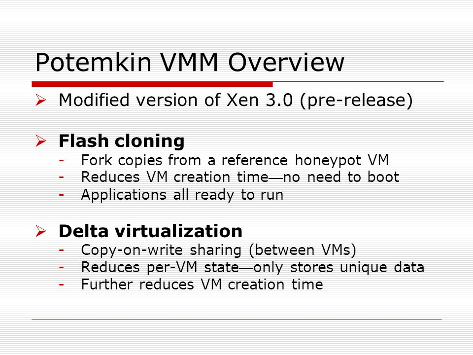 Potemkin VMM Overview  Modified version of Xen 3.0 (pre-release)  Flash cloning -Fork copies from a reference honeypot VM -Reduces VM creation time