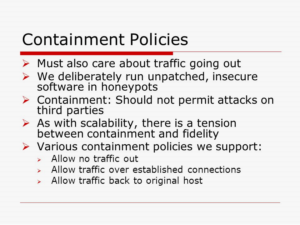 Containment Policies  Must also care about traffic going out  We deliberately run unpatched, insecure software in honeypots  Containment: Should not permit attacks on third parties  As with scalability, there is a tension between containment and fidelity  Various containment policies we support:  Allow no traffic out  Allow traffic over established connections  Allow traffic back to original host