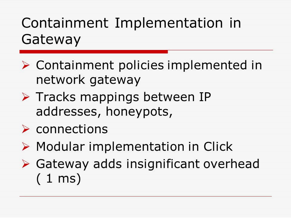 Containment Implementation in Gateway  Containment policies implemented in network gateway  Tracks mappings between IP addresses, honeypots,  connections  Modular implementation in Click  Gateway adds insignificant overhead ( 1 ms)