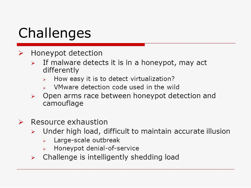Challenges  Honeypot detection  If malware detects it is in a honeypot, may act differently  How easy it is to detect virtualization?  VMware dete