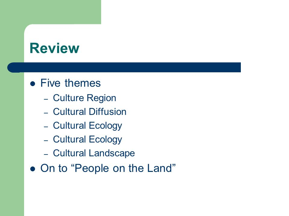 Review Five themes – Culture Region – Cultural Diffusion – Cultural Ecology – Cultural Landscape On to People on the Land