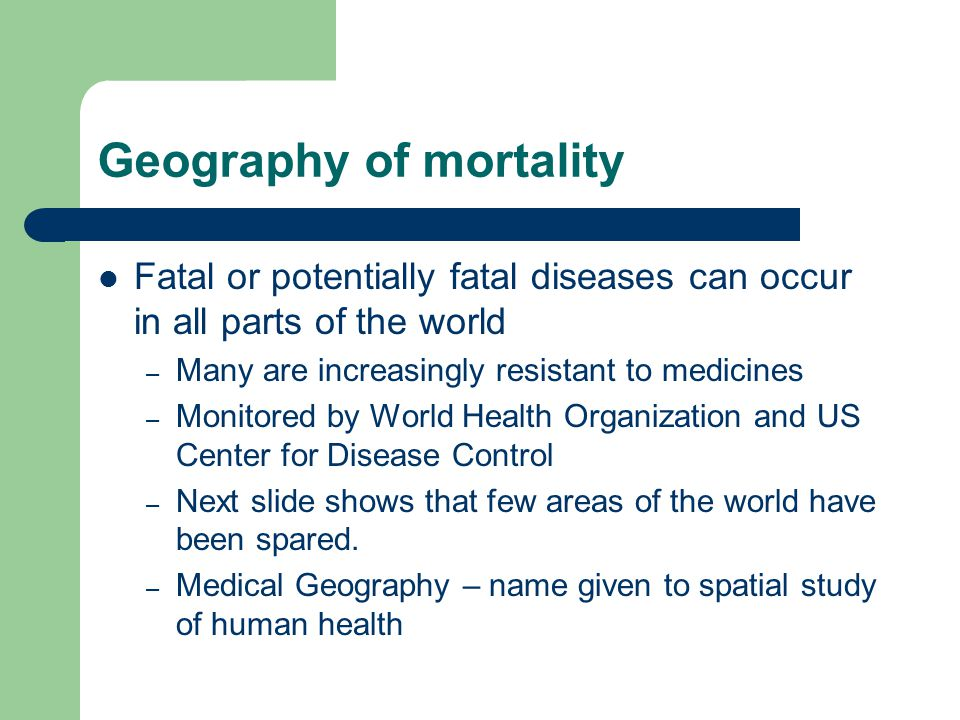 Geography of mortality Fatal or potentially fatal diseases can occur in all parts of the world – Many are increasingly resistant to medicines – Monito
