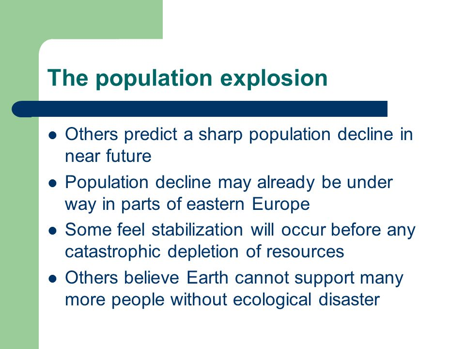 The population explosion Others predict a sharp population decline in near future Population decline may already be under way in parts of eastern Euro