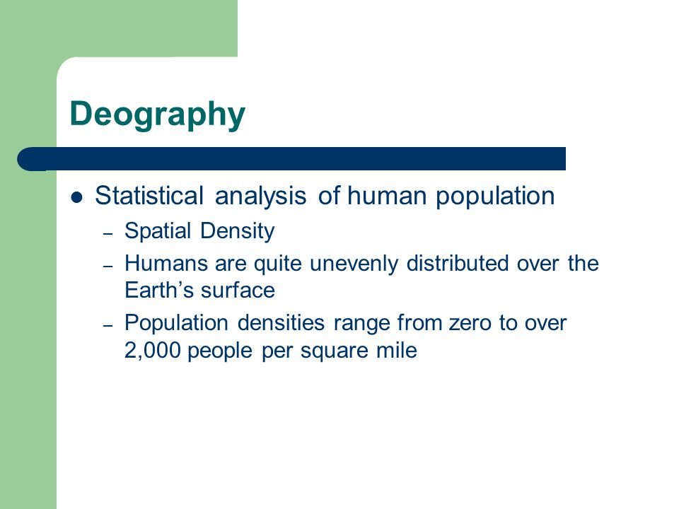 Deography Statistical analysis of human population – Spatial Density – Humans are quite unevenly distributed over the Earth's surface – Population densities range from zero to over 2,000 people per square mile