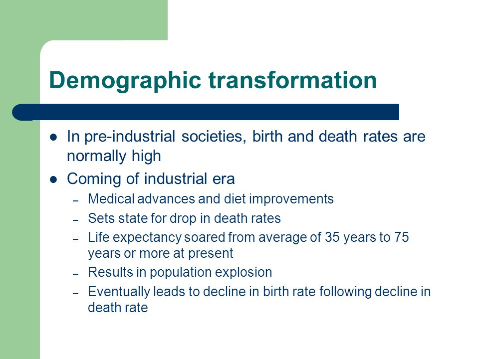 In pre-industrial societies, birth and death rates are normally high Coming of industrial era – Medical advances and diet improvements – Sets state for drop in death rates – Life expectancy soared from average of 35 years to 75 years or more at present – Results in population explosion – Eventually leads to decline in birth rate following decline in death rate