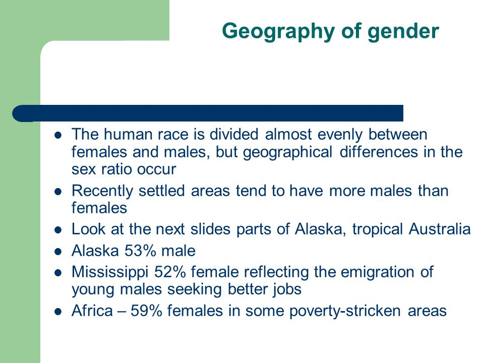 Geography of gender The human race is divided almost evenly between females and males, but geographical differences in the sex ratio occur Recently se