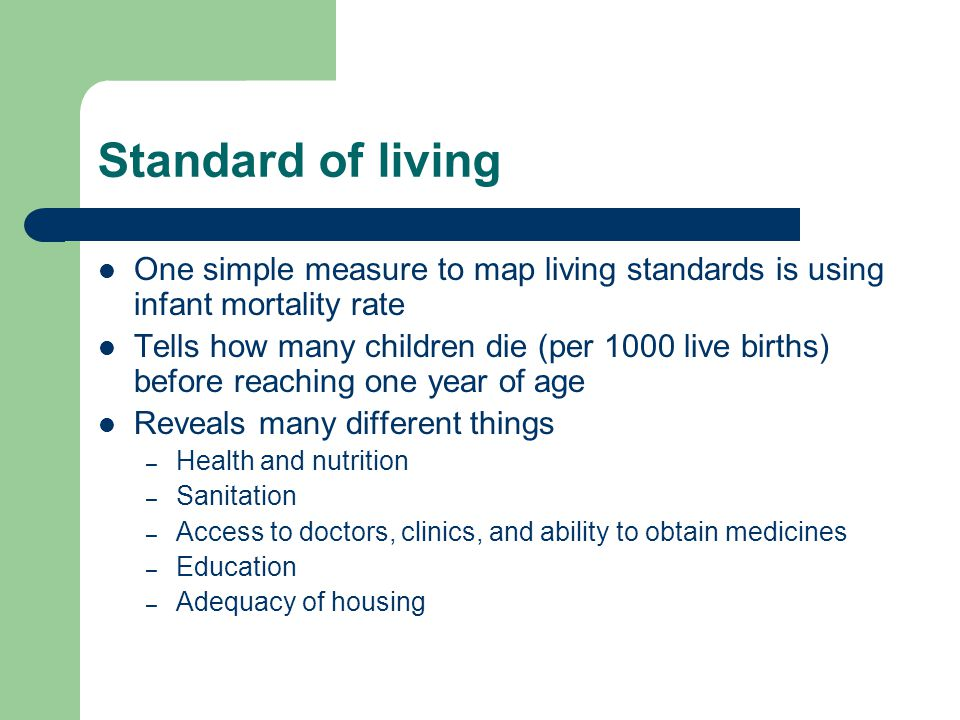 Standard of living One simple measure to map living standards is using infant mortality rate Tells how many children die (per 1000 live births) before reaching one year of age Reveals many different things – Health and nutrition – Sanitation – Access to doctors, clinics, and ability to obtain medicines – Education – Adequacy of housing