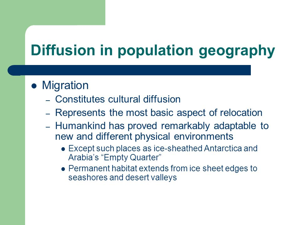 Diffusion in population geography Migration – Constitutes cultural diffusion – Represents the most basic aspect of relocation – Humankind has proved remarkably adaptable to new and different physical environments Except such places as ice-sheathed Antarctica and Arabia's Empty Quarter Permanent habitat extends from ice sheet edges to seashores and desert valleys